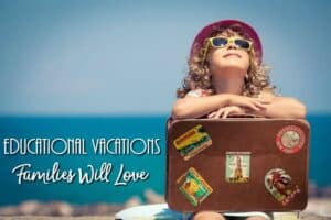 Educational Vacations Families Love