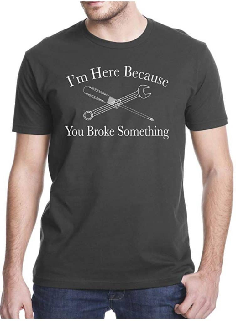 I\'m here because you broke something t-shirt.