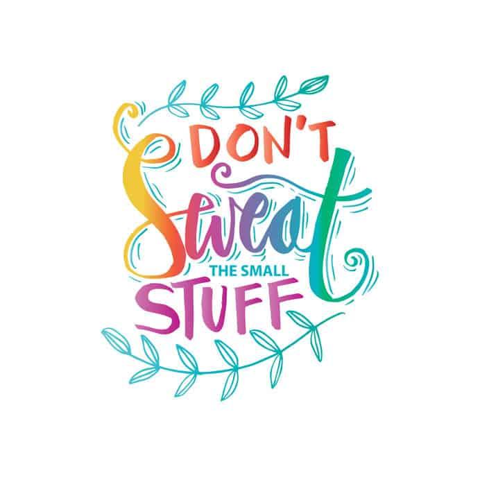 Don't Sweat The Small Stuff – Savor It